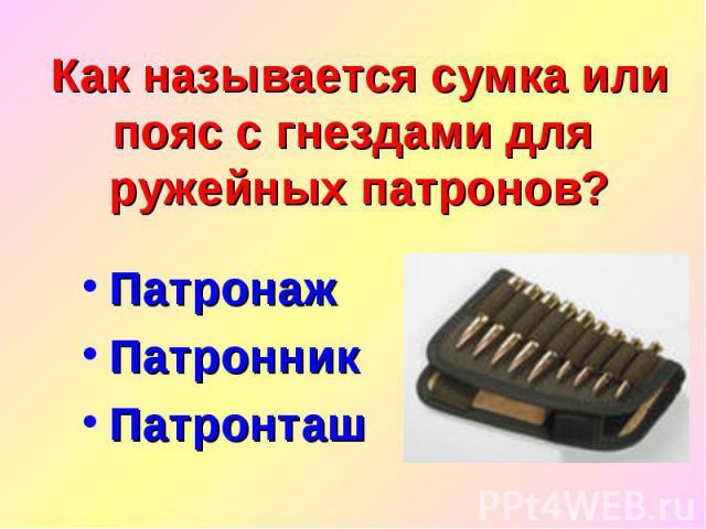 Как называется сумка или пояс с гнездами для ружейных патронов?Патронаж Патронник Патронташ