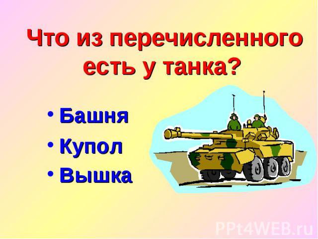 Что из перечисленного есть у танка? Башня Купол Вышка