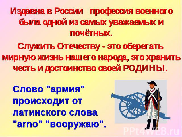Издавна в России профессия военного была одной из самых уважаемых и почётных. Служить Отечеству - это оберегать мирную жизнь нашего народа, это хранить честь и достоинство своей РОДИНЫ. Слово