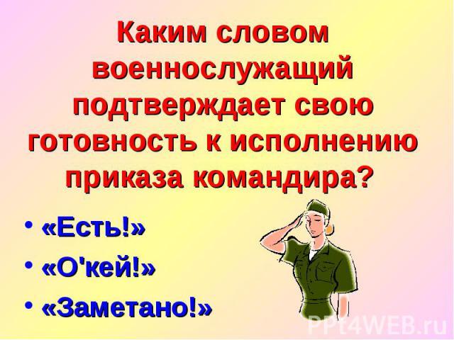 Каким словом военнослужащий подтверждает свою готовность к исполнению приказа командира? «Есть!» «О'кей!» «Заметано!»