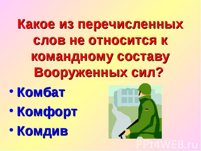 Какое из перечисленных слов не относится к командному составу Вооруженных сил? Комбат Комфорт Комдив