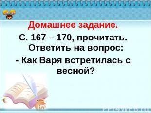 Домашнее задание. С. 167 – 170, прочитать. Ответить на вопрос: - Как Варя встрет