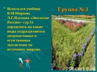 Группа №3 Используя учебник Б.М.Миркин, Л.Г.Наумова «Экология России»- стр.31 оп