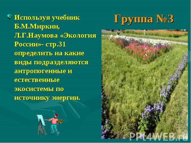 Группа №3 Используя учебник Б.М.Миркин, Л.Г.Наумова «Экология России»- стр.31 определить на какие виды подразделяются антропогенные и естественные экосистемы по источнику энергии.