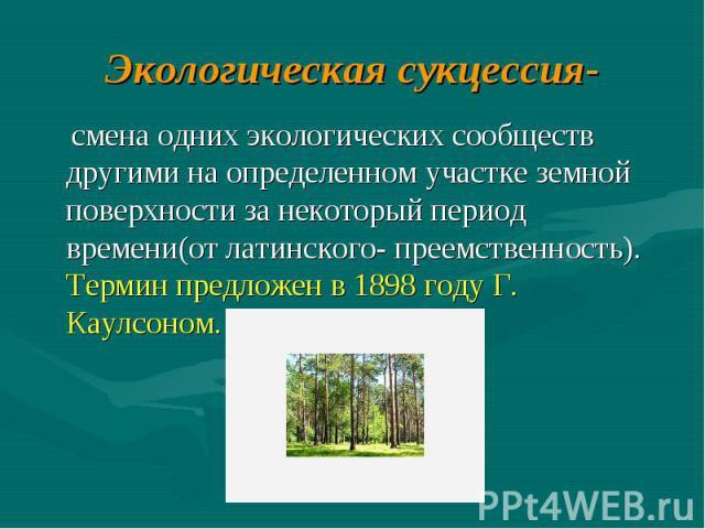 Экологическая сукцессия- смена одних экологических сообществ другими на определенном участке земной поверхности за некоторый период времени(от латинского- преемственность). Термин предложен в 1898 году Г. Каулсоном.