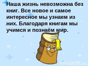 Наша жизнь невозможна без книг. Все новое и самое интересное мы узнаем из них. Б