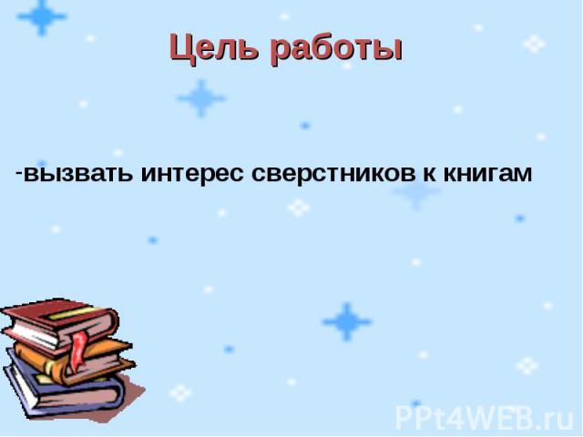 Цель работы вызвать интерес сверстников к книгам