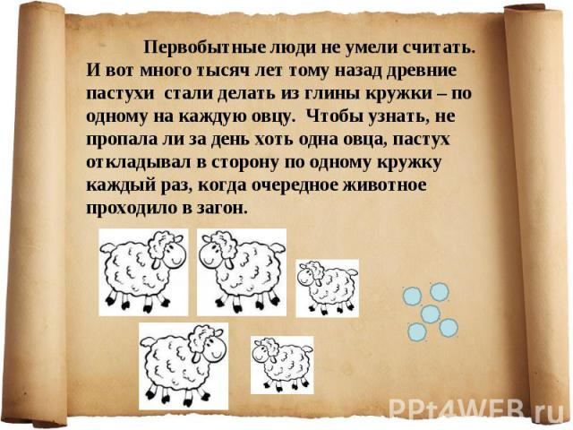 Первобытные люди не умели считать. И вот много тысяч лет тому назад древние пастухи стали делать из глины кружки – по одному на каждую овцу. Чтобы узнать, не пропала ли за день хоть одна овца, пастух откладывал в сторону по одному кружку каждый раз,…