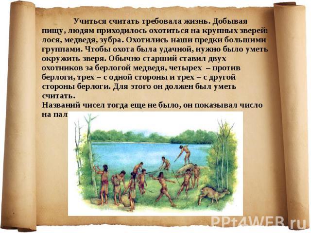Учиться считать требовала жизнь. Добывая пищу, людям приходилось охотиться на крупных зверей: лося, медведя, зубра. Охотились наши предки большими группами. Чтобы охота была удачной, нужно было уметь окружить зверя. Обычно старший ставил двух охотни…