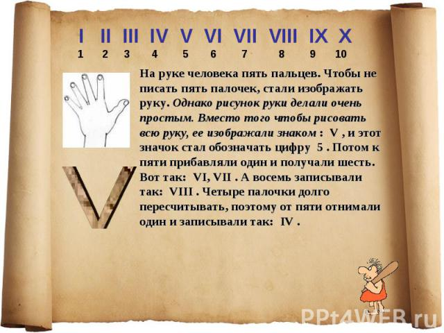 I II III IV V VI VII VIII IX X 1 2 3 4 5 6 7 8 9 10 На руке человека пять пальцев. Чтобы не писать пять палочек, стали изображать руку. Однако рисунок руки делали очень простым. Вместо того чтобы рисовать всю руку, ее изображали знаком : V , и этот…