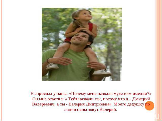 Я спросила у папы: «Почему меня назвали мужским именем?» Он мне ответил: « Тебя назвали так, потому что я – Дмитрий Валерьевич, а ты - Валерия Дмитриевна». Моего дедушку по линии папы зовут Валерий.