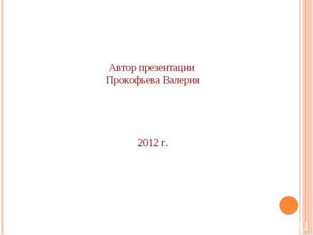Автор презентации Прокофьева Валерия 2012 г.