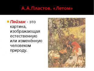 А.А.Пластов. «Летом» Пейзаж - это картина, изображающая естественную или изменён