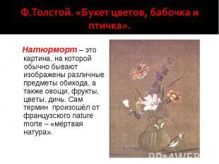 Ф.Толстой. «Букет цветов, бабочка и птичка». Натюрморт – это картина, на которой