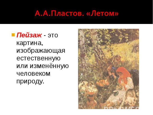 А.А.Пластов. «Летом» Пейзаж - это картина, изображающая естественную или изменённую человеком природу.