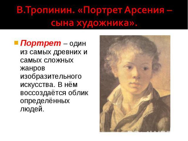 В.Тропинин. «Портрет Арсения – сына художника». Портрет – один из самых древних и самых сложных жанров изобразительного искусства. В нём воссоздаётся облик определённых людей.