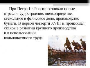 При Петре 1 в России возникли новые отрасли: судостроение, шелкопрядение, стекол