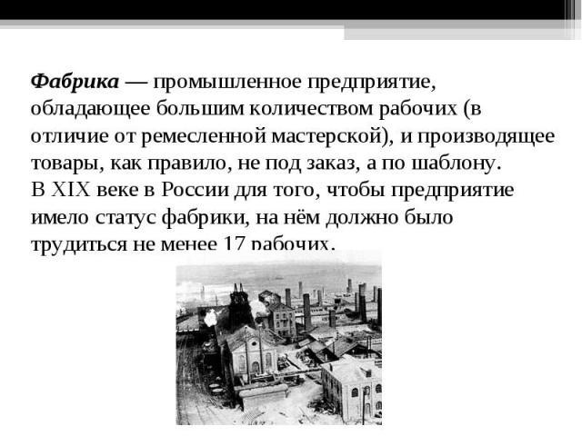 Фабрика— промышленное предприятие, обладающее большим количеством рабочих (в отличие отремесленной мастерской), и производящее товары, как правило, не под заказ, а по шаблону. ВXIX векев России для того, чтобы предприятие имело статус фабрики, н…