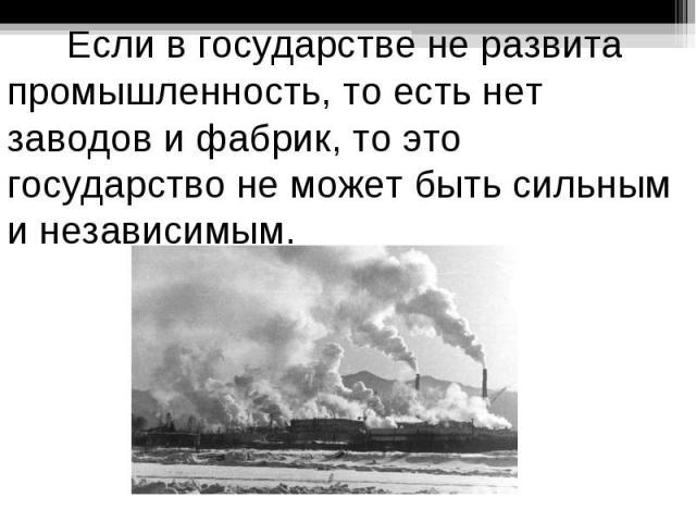Если в государстве не развита промышленность, то есть нет заводов и фабрик, то это государство не может быть сильным и независимым.