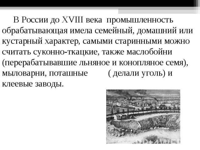 В России до XVIIIвека промышленность обрабатывающая имела семейный, домашний или кустарный характер, самыми старинными можно считать суконно-ткацкие, также маслобойни (перерабатывавшие льняное и конопляное семя), мыловарни, поташные ( делали уголь)…