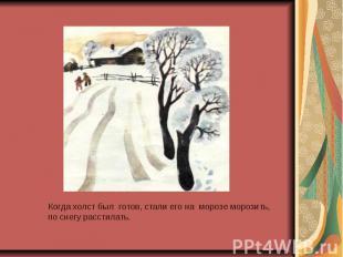 Когда холст был готов, стали его на морозе морозить, по снегу расстилать.