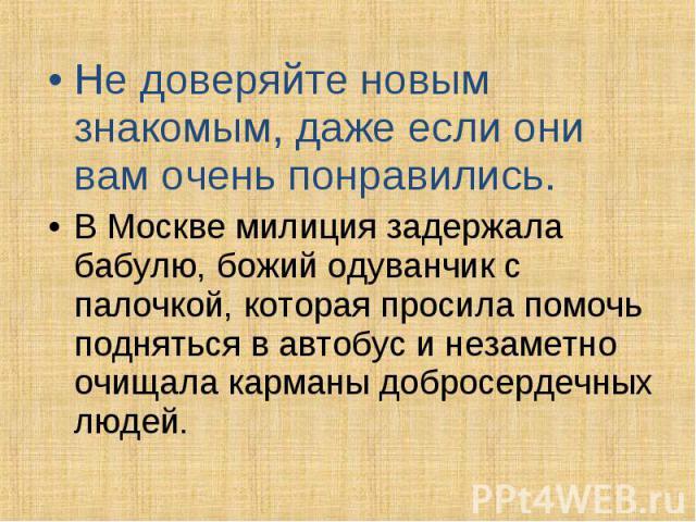 Не доверяйте новым знакомым, даже если они вам очень понравились. В Москве милиция задержала бабулю, божий одуванчик с палочкой, которая просила помочь подняться в автобус и незаметно очищала карманы добросердечных людей.
