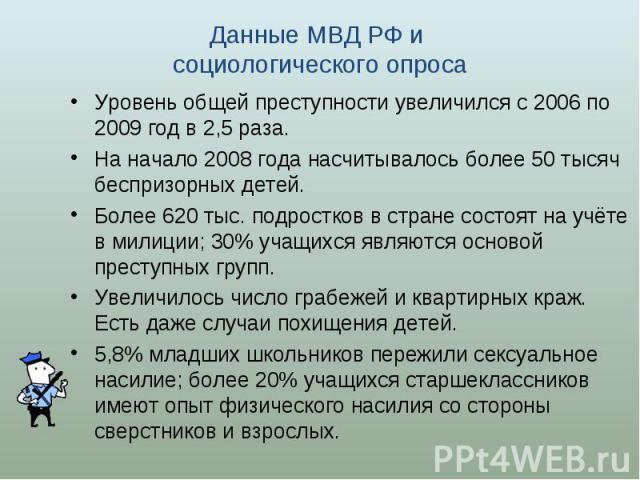 Данные МВД РФ и социологического опроса Уровень общей преступности увеличился с 2006 по 2009 год в 2,5 раза. На начало 2008 года насчитывалось более 50 тысяч беспризорных детей. Более 620 тыс. подростков в стране состоят на учёте в милиции; 30% учащ…