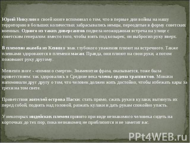 Юрий Никулин в своей книге вспоминал о том, что в первые дни войны на нашу территорию в больших количествах забрасывались немцы, переодетые в форму советских военных. Одного из таких диверсантов подвела неожиданная встреча на улице с советским генер…