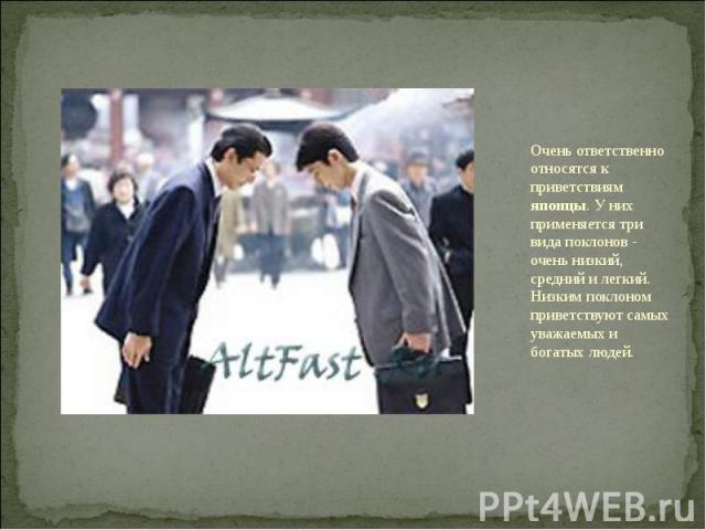 Очень ответственно относятся к приветствиям японцы. У них применяется три вида поклонов - очень низкий, средний и легкий. Низким поклоном приветствуют самых уважаемых и богатых людей.