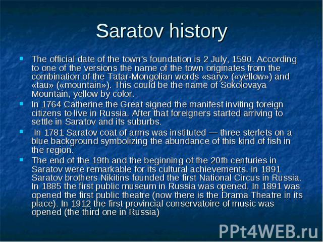 Saratov history The official date of the town's foundation is 2 July, 1590. According to one of the versions the name of the town originates from the combination of the Tatar-Mongolian words «sary» («yellow») and «tau» («mountain»). This could be th…