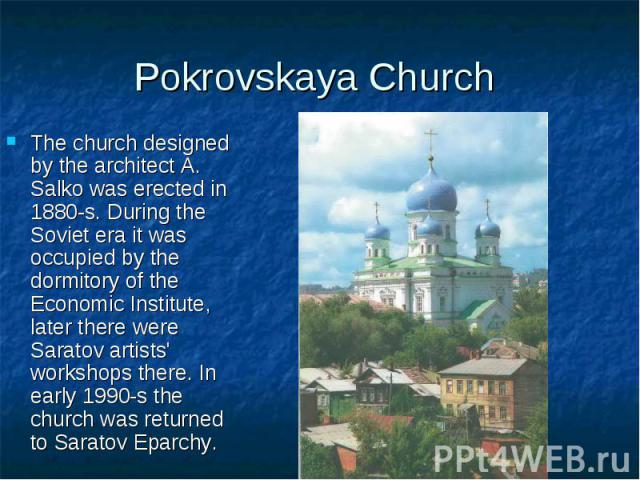 Pokrovskaya Church The church designed by the architect A. Salko was erected in 1880-s. During the Soviet era it was occupied by the dormitory of the Economic Institute, later there were Saratov artists' workshops there. In early 1990-s the church w…