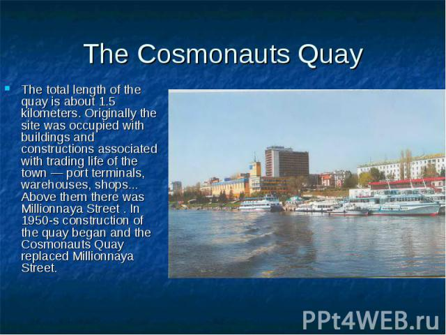 The Cosmonauts Quay The total length of the quay is about 1.5 kilometers. Originally the site was occupied with buildings and constructions associated with trading life of the town — port terminals, warehouses, shops... Above them there was Millionn…
