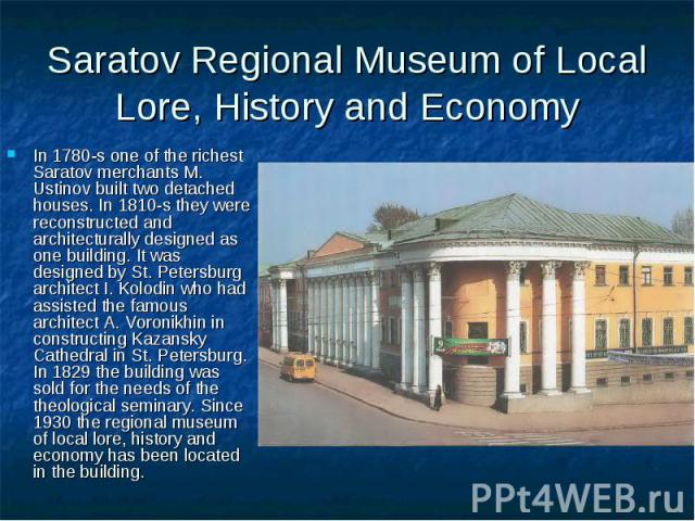 Saratov Regional Museum of Local Lore, History and Economy In 1780-s one of the richest Saratov merchants M. Ustinov built two detached houses. In 1810-s they were reconstructed and architecturally designed as one building. It was designed by St. Pe…