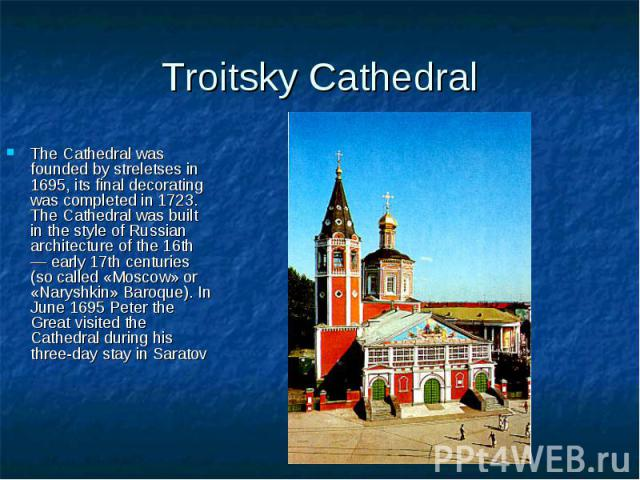 Troitsky Cathedral The Cathedral was founded by streletses in 1695, its final decorating was completed in 1723. The Cathedral was built in the style of Russian architecture of the 16th — early 17th centuries (so called «Moscow» or «Naryshkin» Baroqu…