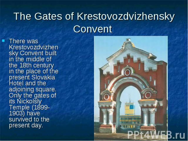 The Gates of Krestovozdvizhensky Convent There was Krestovozdvizhensky Convent built in the middle of the 18th century in the place of the present Slovakia Hotel and the adjoining square. Only the gates of its Nickolsly Temple (1899-1903) have survi…
