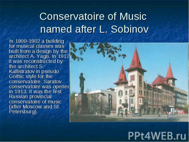 Conservatoire of Music named after L. Sobinov In 1900-1902 a building for musical classes was built from a design by the architect A. Yagn. In 1912 it was reconstructed by the architect S. Kallistratov in pseudo Gothic style for the conservatoire. S…
