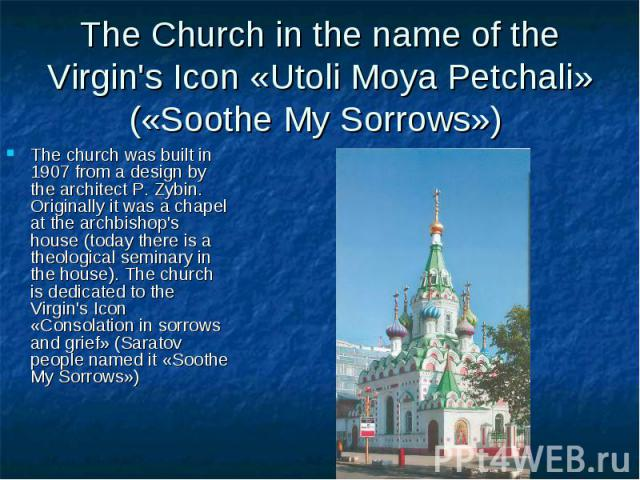 The Church in the name of the Virgin's Icon «Utoli Moya Petchali» («Soothe My Sorrows») The church was built in 1907 from a design by the architect P. Zybin. Originally it was a chapel at the archbishop's house (today there is a theological seminary…