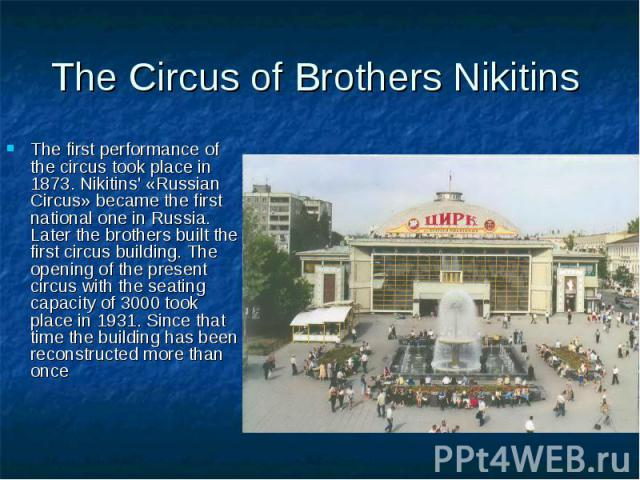 The Circus of Brothers Nikitins The first performance of the circus took place in 1873. Nikitins' «Russian Circus» became the first national one in Russia. Later the brothers built the first circus building. The opening of the present circus with th…