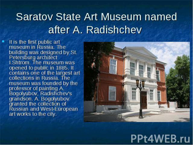 Saratov State Art Museum named after A. Radishchev It is the first public art museum in Russia. The building was designed by St. Petersburg architect I.Shtrom. The museum was opened to public in 1885. It contains one of the largest art collections i…