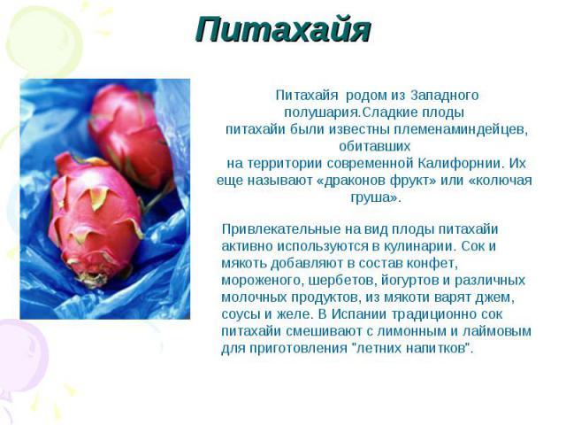 Питахайя Питахайя родом из Западного полушария.Сладкие плоды питахайи были известны племенаминдейцев, обитавших на территории современной Калифорнии. Их еще называют «драконов фрукт» или «колючая груша». Привлекательные на вид плоды питахайи активно…