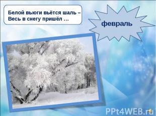 Белой вьюги вьётся шаль – Весь в снегу пришёл … февраль