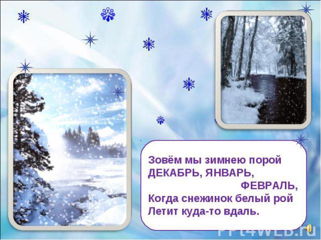 Зовём мы зимнею порой ДЕКАБРЬ, ЯНВАРЬ, ФЕВРАЛЬ, Когда снежинок белый рой Летит куда-то вдаль.