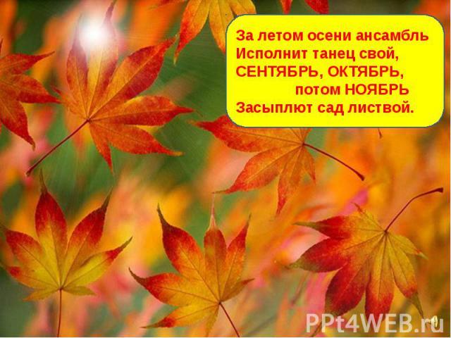 За летом осени ансамбль Исполнит танец свой, СЕНТЯБРЬ, ОКТЯБРЬ, потом НОЯБРЬ Засыплют сад листвой.