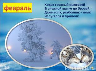 Ходит грозный вьюговей В снежной шапке до бровей. Даже волк, разбойник – волк Ис