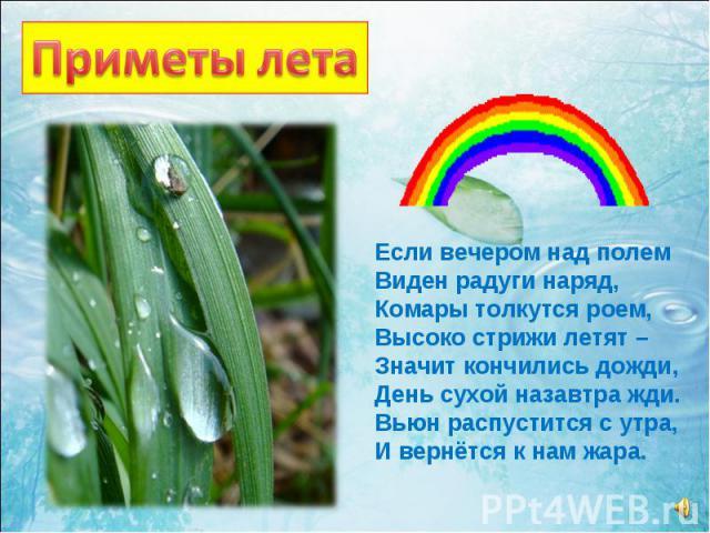 Если вечером над полем Виден радуги наряд, Комары толкутся роем, Высоко стрижи летят – Значит кончились дожди, День сухой назавтра жди. Вьюн распустится с утра, И вернётся к нам жара.