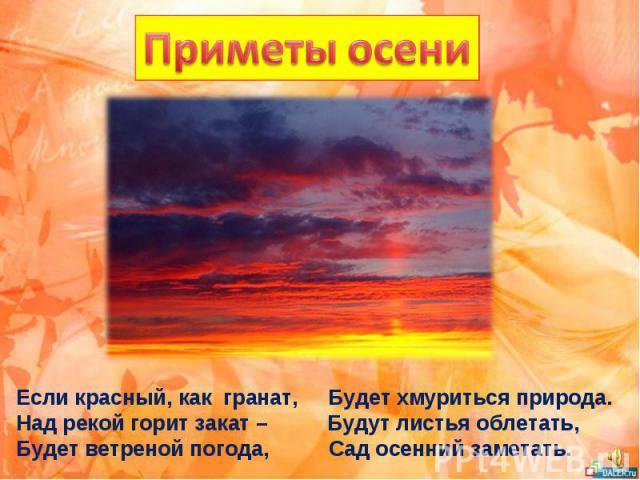Если красный, как гранат, Будет хмуриться природа. Над рекой горит закат – Будут листья облетать, Будет ветреной погода, Сад осенний заметать.