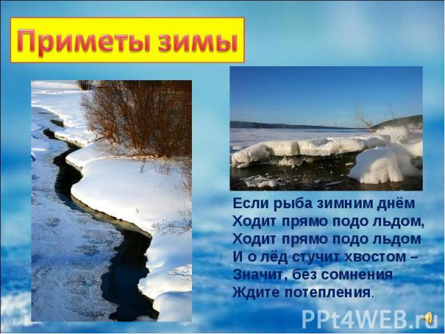 Если рыба зимним днём Ходит прямо подо льдом, Ходит прямо подо льдом И о лёд стучит хвостом – Значит, без сомнения Ждите потепления.
