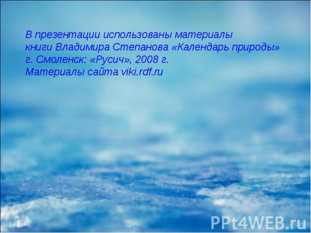 В презентации использованы материалы книги Владимира Степанова «Календарь природы» г. Смоленск: «Русич», 2008 г. Материалы сайта viki.rdf.ru