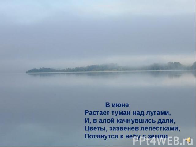 В июне Растает туман над лугами, И, в алой качнувшись дали, Цветы, зазвенев лепестками, Потянутся к небу с земли.