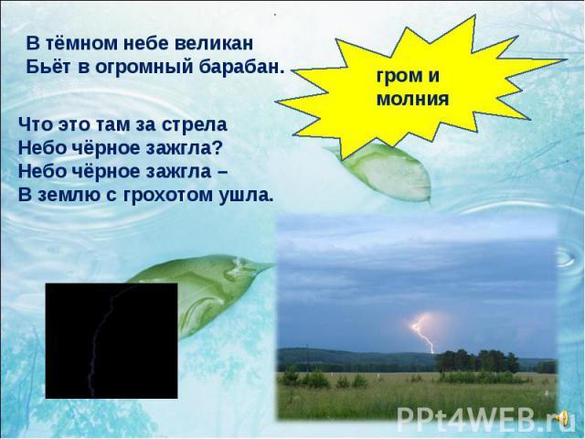 гром и молния В тёмном небе великан Бьёт в огромный барабан. Что это там за стрела Небо чёрное зажгла? Небо чёрное зажгла – В землю с грохотом ушла.